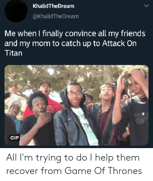 Attack On Titan Gif: KhalidTheDrearn  @Khalid TheDream  Me when I finally convince all my friends  and my mom to catch up to Attack On  Titan  GIF All I'm trying to do I help them recover from Game Of Thrones