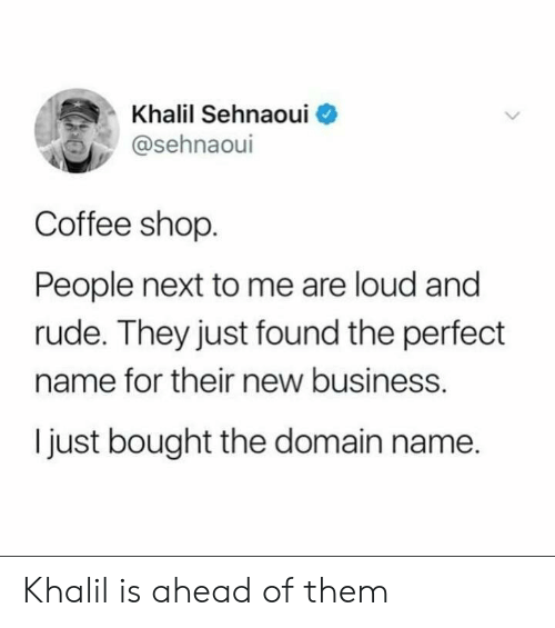 domain: Khalil Sehnaoui  @sehnaoul  Coffee shop  People next to me are loud and  rude. They just found the perfect  name for their new business.  I just bought the domain name. Khalil is ahead of them