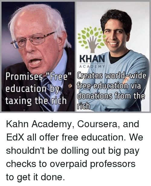"""Memes, Academy, and Free: KHAN  ACAD EM  Promises ree"""" Creates world wide  education Dyiree eduration via  taxing the rich  donations from tne Kahn Academy, Coursera, and EdX all offer free education. We shouldn't be dolling out big pay checks to overpaid professors to get it done."""