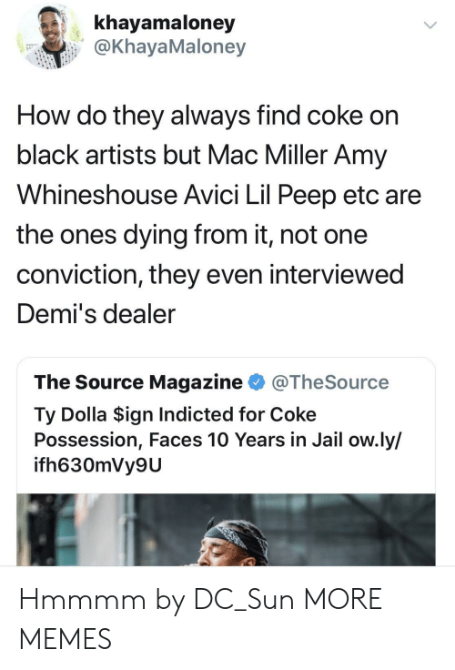 Dank, Jail, and Mac Miller: khayamaloney  @KhayaMaloney  How do they always find coke on  black artists but Mac Miller Amy  Whineshouse Avici Lil Peep etc are  the ones dying from it, not one  conviction, they even interviewed  Demi's dealer  The Source Magazine @TheSource  Ty Dolla $ign Indicted for Coke  Possession, Faces 10 Years in Jail ow.ly/  ifh630mVy9U Hmmmm by DC_Sun MORE MEMES