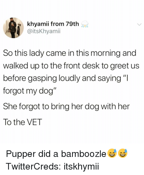 """Funny, Desk, and Her: khyamii from 79th  @itsKhyami  So this lady came in this morning and  walked up to the front desk to greet us  before gasping loudly and saying""""I  forgot my dog""""  She forgot to bring her dog with her  To the VET Pupper did a bamboozle😅😅 TwitterCreds: itskhymii"""