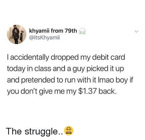 debit card: khyamii from 79th  @itsKhyamii  I accidentally dropped my debit card  today in class and a guy picked it up  and pretended to run with it Imao boy if  you don't give me my $1.37 back. The struggle..😩