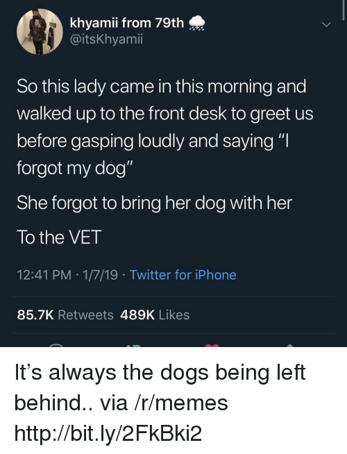 "Dogs, Iphone, and Memes: khyamii from 79th  @itsKhyamii  So this lady came in this morning and  walked up to the front desk to greet us  before gasping loudly and saying ""I  forgot my dog""  She forgot to bring her dog with her  To the VET  12:41 PM 1/7/19 Twitter for iPhone  85.7K Retweets 489K Likes It's always the dogs being left behind.. via /r/memes http://bit.ly/2FkBki2"