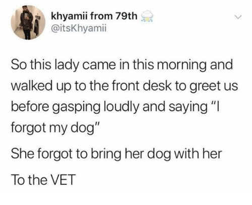 """Dank, Desk, and 🤖: khyamii from 79th  @itsKhyamii  So this lady came in this morning and  walked up to the front desk to greet us  before gasping loudly and saying""""l  forgot my dog""""  She forgot to bring her dog with her  To the VET"""