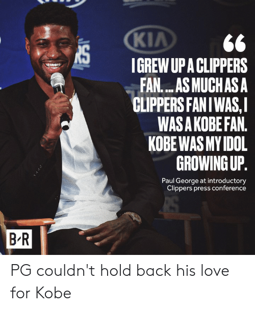Growing Up, Love, and Paul George: KIA  IGREW UP A CLIPPERS  FAN....AS MUCHAS A  CLIPPERS FANIWAS,I  WAS A KOBE FAN.  KOBE WAS MY IDOL  GROWING UP.  Paul George at introductory  Clippers press conference  B R PG couldn't hold back his love for Kobe