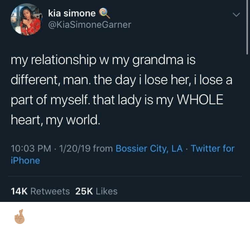 Grandma, Iphone, and Twitter: kia simone  @KiaSimoneGarner  my relationshipw my grandma is  different, man. the day i lose her, i lose a  part of myself. that lady is my WHOLE  heart, my world.  10:03 PM 1/20/19 from Bossier City, LA Twitter for  iPhone  14K Retweets 25K Likes 🤞🏽