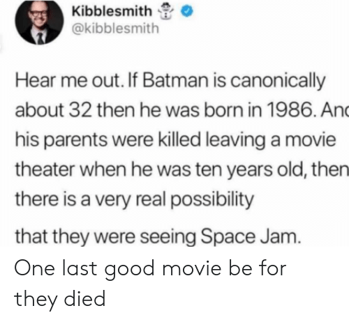 Batman, Parents, and Good: Kibblesmith  @kibblesmith  Hear me out. If Batman is canonically  about 32 then he was born in 1986. And  his parents were killed leaving a movie  theater when he was ten years old, then  there is a very real possibility  that they were seeing Space Jam. One last good movie be for they died