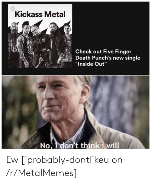 """kickass: Kickass Metal  Check out Five Finger  Death Punch's new single  """"Inside Out""""  No. don't think i will Ew [iprobably-dontlikeu on /r/MetalMemes]"""