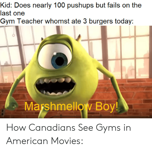Gym, Movies, and Teacher: Kid: Does nearly 100 pushups but fails on the  last one  Gym Teacher whomst ate 3 burgers today:  Marshmellow Boy! How Canadians See Gyms in American Movies:
