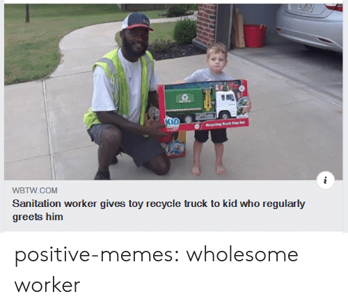 Memes, Tumblr, and Blog: KID  ecng Truck Play Set  WBTW.COM  Sanitation worker gives toy recycle truck to kid who regularly  greets him positive-memes:  wholesome worker
