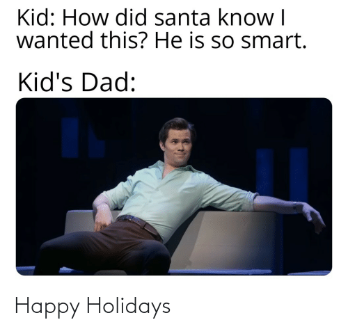 holidays: Kid: How did santa know I  wanted this? He is so smart.  Kid's Dad: Happy Holidays