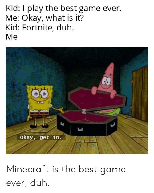 Minecraft, SpongeBob, and Best: Kid: I play the best game ever.  Me: Okay, what is it?  Kid: Fortnite, duh.  Me  CO  Okay, get in Minecraft is the best game ever, duh.
