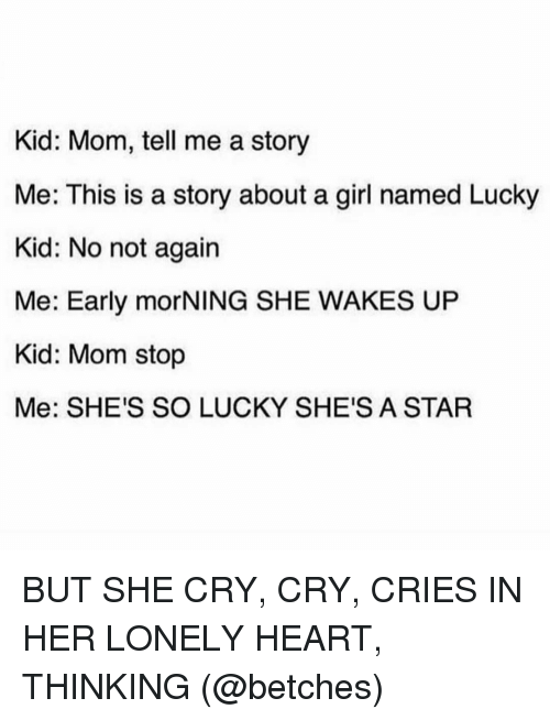 Memes, Girl, and Heart: Kid: Mom, tell me a story  Me: This is a story about a girl named Lucky  Kid: No not again  Me: Early morNING SHE WAKES UP  Kid: Mom stop  Me: SHE'S SO LUCKY SHE'S A STAR BUT SHE CRY, CRY, CRIES IN HER LONELY HEART, THINKING (@betches)