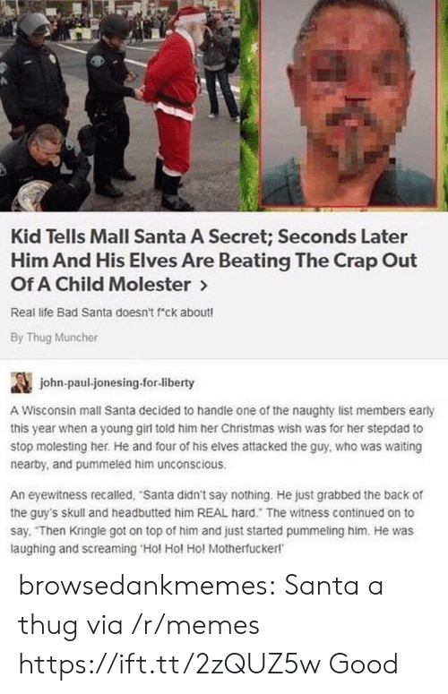 Bad, Christmas, and Life: Kid Tells Mall Santa A Secret; Seconds Later  Him And His Elves Are Beating The Crap Out  Of A Child Molester >  Real life Bad Santa doesn't f ck about!  By Thug Muncher  讔  A Wisconsin mall Santa decided to handle one of the naughty list members early  this year when a young girl told him her Christmas wish was for her stepdad to  stop molesting her. He and four of his elves attacked the guy, who was waiting  nearby, and pummeled him unconscious  john-paul-jonesing.for-liberty  An eyewitness recalled, Santa didn't say nothing. He just grabbed the back of  the guy's skull and headbutted him REAL hard. The witness continued on to  say. Then Kringle got on top of him and just started pummeling him. He was  laughing and screaming Hol Hol Ho! Motherfucker! browsedankmemes:  Santa a thug via /r/memes https://ift.tt/2zQUZ5w  Good