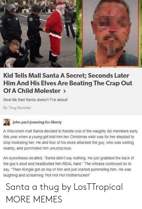 Bad, Christmas, and Dank: Kid Tells Mall Santa A Secret; Seconds Later  Him And His Elves Are Beating The Crap Out  Of A Child Molester >  Real life Bad Santa doesn't f ck about!  By Thug Muncher  讔  A Wisconsin mall Santa decided to handle one of the naughty list members early  this year when a young girl told him her Christmas wish was for her stepdad to  stop molesting her. He and four of his elves attacked the guy, who was waiting  nearby, and pummeled him unconscious  john-paul-jonesing.for-liberty  An eyewitness recalled, Santa didn't say nothing. He just grabbed the back of  the guy's skull and headbutted him REAL hard. The witness continued on to  say. Then Kringle got on top of him and just started pummeling him. He was  laughing and screaming Hol Hol Ho! Motherfucker! Santa a thug by LosTTropical MORE MEMES