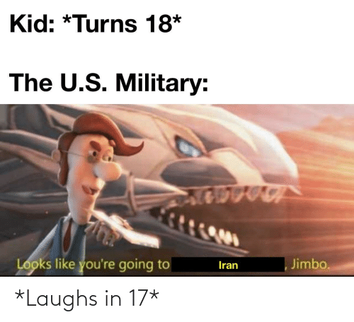 Going To: Kid: *Turns 18*  The U.S. Military:  Looks like you're going to  Jimbo.  Iran *Laughs in 17*