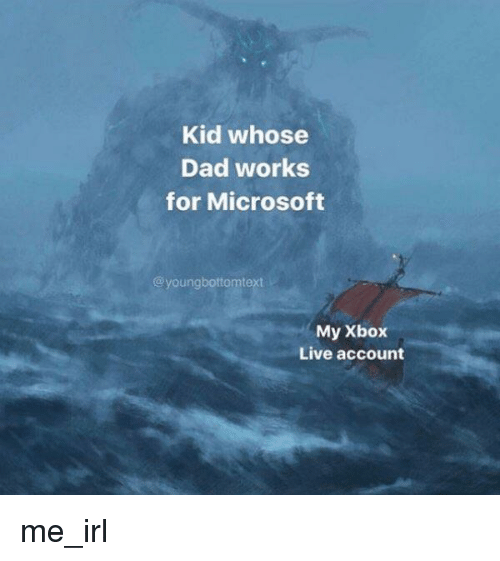 xbox live: Kid whose  Dad works  for Microsoft  @youngbottomtext  My Xbox  Live account me_irl