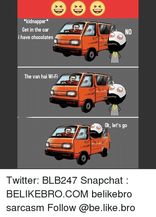 Be Like, Memes, and Snapchat: kidnapper  Get in the car  i have chocolates  The van hai Wi Fi  NO  Ok, let's go Twitter: BLB247 Snapchat : BELIKEBRO.COM belikebro sarcasm Follow @be.like.bro