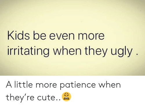 Patience: Kids be even more  irritating when they ugly A little more patience when they're cute..😩