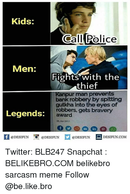 Be Like, Meme, and Memes: Kids:  Call Police  Men:  Fights with the  thief  Kanpur man prevents  bank robbery by spitting  gutkha into the eyes of  robbers, gets bravery  Legends:  award  06, Apr 2017  K @DESIFUN 증@DESIFUN口@DESIFUN DESIFUN.COM Twitter: BLB247 Snapchat : BELIKEBRO.COM belikebro sarcasm meme Follow @be.like.bro