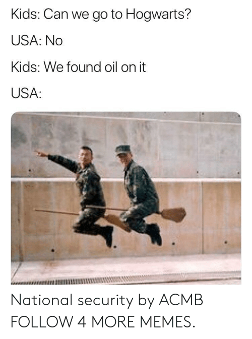 national security: Kids: Can we go to Hogwarts?  USA: No  Kids: We found oil on it  USA: National security by ACMB FOLLOW 4 MORE MEMES.