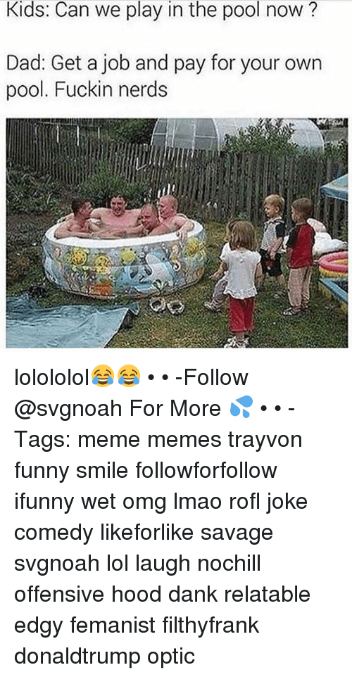 Rofled: Kids: Can we play in the pool now?  Dad: Get a job and pay for your own  pool. Fuckin nerds lolololol😂😂 • • -Follow @svgnoah For More 💦 • • -Tags: meme memes trayvon funny smile followforfollow ifunny wet omg lmao rofl joke comedy likeforlike savage svgnoah lol laugh nochill offensive hood dank relatable edgy femanist filthyfrank donaldtrump optic