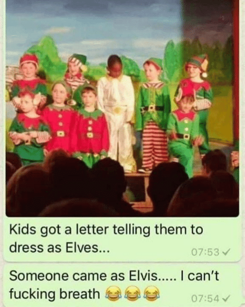 Fucking, Memes, and Dress: Kids got a letter telling them to  dress as Elves...  07:53  Someone came as Elvis... I can't  fucking breath0754