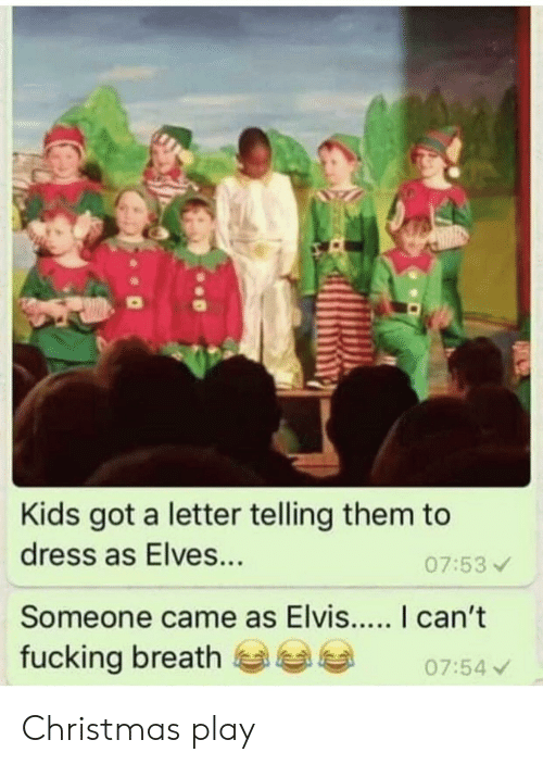 Christmas, Fucking, and Reddit: Kids got a letter telling them to  dress as Elves...  07:53  Someone came as Elvis.... I can't  fucking breath  07:54 Christmas play