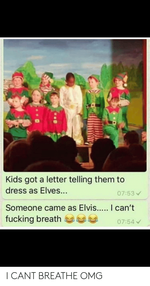 Fucking, Omg, and Dress: Kids got a letter telling them to  dress as Elves...  07:53  Someone came as Elvis... I can't  fucking breath  07:54 I CANT BREATHE OMG