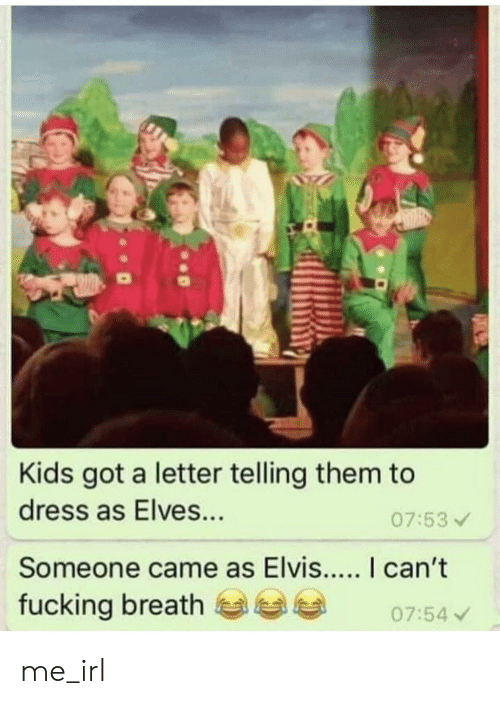 Fucking, Dress, and Kids: Kids got a letter telling them to  dress as Elves...  07:53  Someone came as Elvis.... I can't  fucking breath  07:54 me_irl