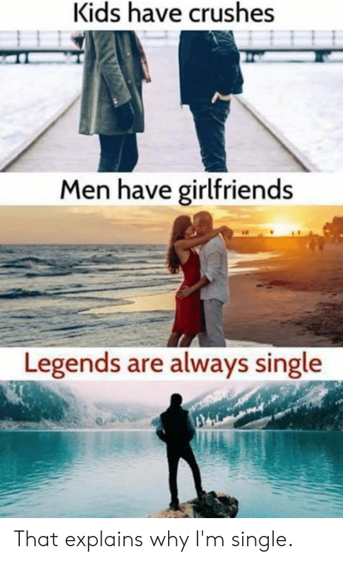 Dank, Kids, and Girlfriends: Kids have crushes  Men have girlfriends  Legends are always single That explains why I'm single.