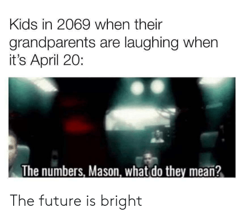 Future, Kids, and Mean: Kids in 2069 when their  grandparents are laughing when  it's April 20:  The numbers, Mason, what do they mean? The future is bright