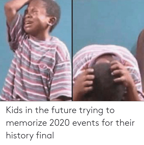 Kids: Kids in the future trying to memorize 2020 events for their history final