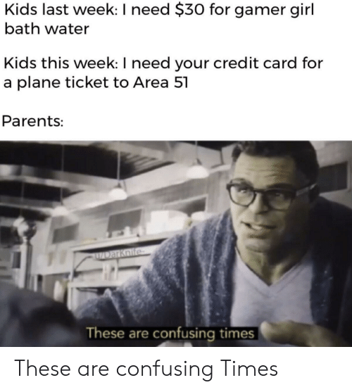 Parents, Girl, and Kids: Kids last week: I need $30 for gamer girl  bath water  Kids this week: I need your credit card for  a plane ticket to Area 51  Parents:  DarKnife  These are confusing times These are confusing Times