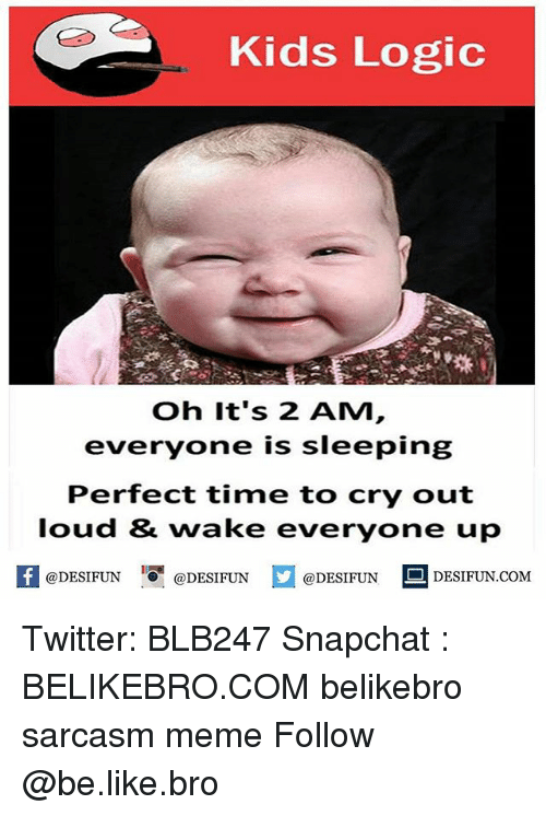 Be Like, Logic, and Meme: Kids Logic  Oh It's 2 AM  everyone is sleeping  Perfect time to cry out  loud & wake everyone up  @DESIFUN@DESIFUN  @DESIFUN DESIFUN.COM Twitter: BLB247 Snapchat : BELIKEBRO.COM belikebro sarcasm meme Follow @be.like.bro