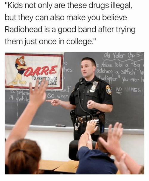 "College, Dank, and Drugs: ""Kids not only are these drugs illegal,  but they can also make you believe  Radiohead is a good band after trying  them just once in college.""  Old Yeller  Ariss Hold  Cachi  TO DESI T DhUGS  NT LENCE  NO NAMES  l4 awhil"