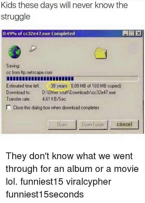 Funny, Lol, and Struggle: Kids these days will never know the  struggle  0 49% of cc32e47.exe Completed  Saving  cc from itp.netscape.com  Estimated time left 39 years 889 MB of 180 MB copied)  Download to. D:1Other Stuff Downloadsycc32e47 exe  Transfer rat 61 KB/Sec  Close this dialog box when download completes  piOpn Foldercäncel  Open They don't know what we went through for an album or a movie lol. funniest15 viralcypher funniest15seconds