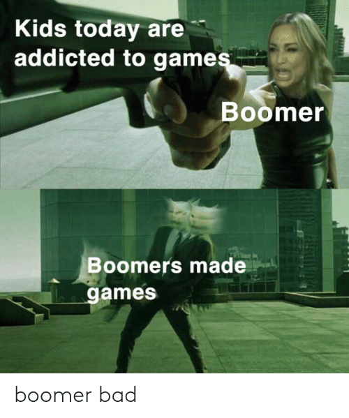 Kids Today: Kids today are  addicted to games  Boomer  Boomers made  games boomer bad