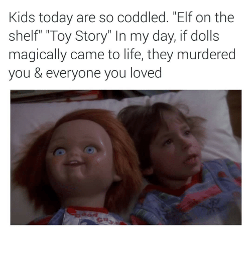 "Elf, Elf on the Shelf, and Life: Kids today are so coddled. ""Elf on the  shelf"" ""Toy Story"" In my day, if dolls  magically came to life, they murdered  you & everyone you loved"