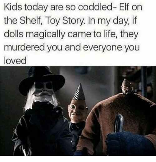 Elf, Elf on the Shelf, and Life: Kids today are so coddled- Elf on  the Shelf, Toy Story. In my day, if  dolls magically came to life, they  murdered you and everyone you  loved