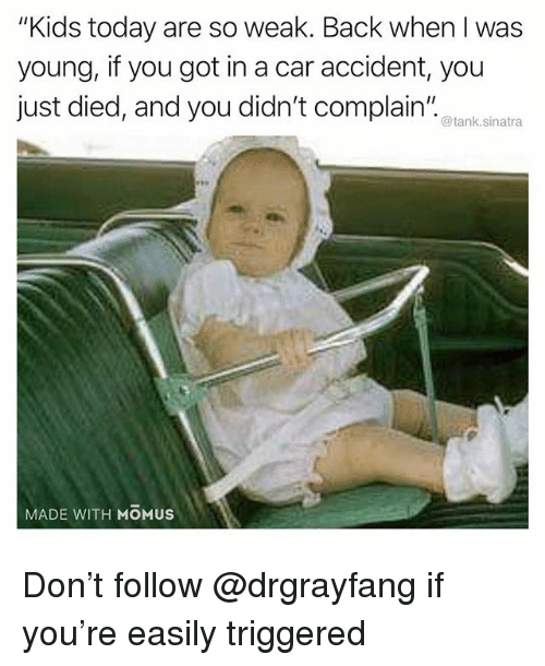 """Funny, Kids, and Today: """"Kids today are so weak. Back when I was  young, if you got in a car accident, you  just died, and you didn't complain""""  @tank.sinatra  MADE WITH MOMUS Don't follow @drgrayfang if you're easily triggered"""