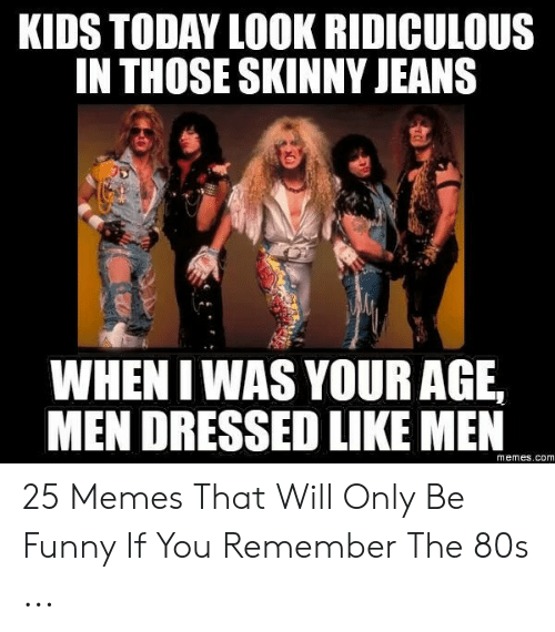 80s, Funny, and Memes: KIDS TODAY LOOK RIDICULOUS  INTHOSE SKINNY JEANS  WHEN I WAS YOUR AGE,  MEN DRESSED LIKE MEN  memes.com 25 Memes That Will Only Be Funny If You Remember The 80s ...