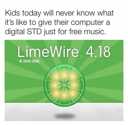 Kids Today: Kids today will never know what  it's like to give their computer a  digital STD just for free music.  LimeWire 4.18  TM  2000-2008