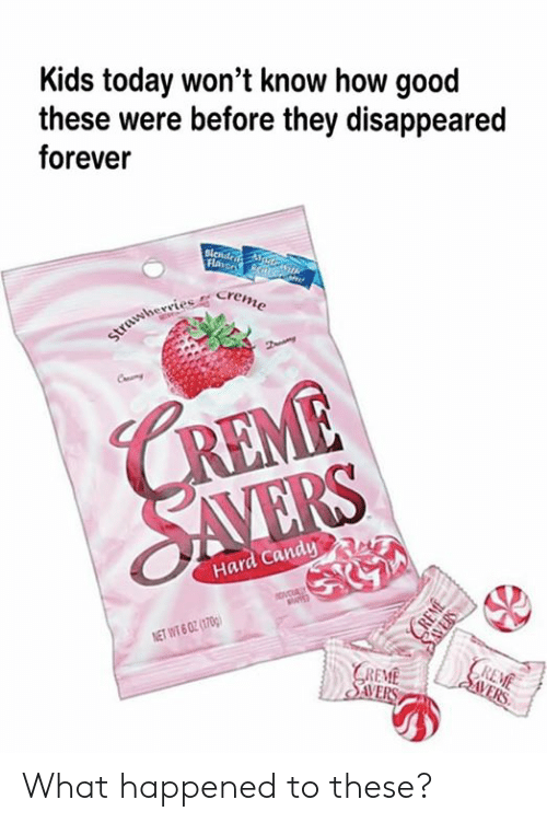 Kids Today: Kids today won't know how good  these were before they disappeared  forever  Flaror N/G  strawherries Creme  CREME  SAVERS  Hard Candy  ovcUALY  NET WT 6 02 (1700)  REME  | SVERS  GREME  SAVERS  CREME  SAVERS What happened to these?