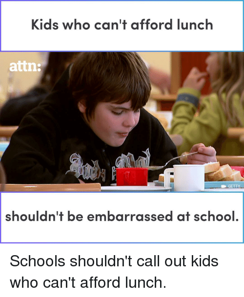 Memes, School, and Kids: Kids who can't afford lunch  attn:  GETTY  shouldn't be embarrassed at school Schools shouldn't call out kids who can't afford lunch.