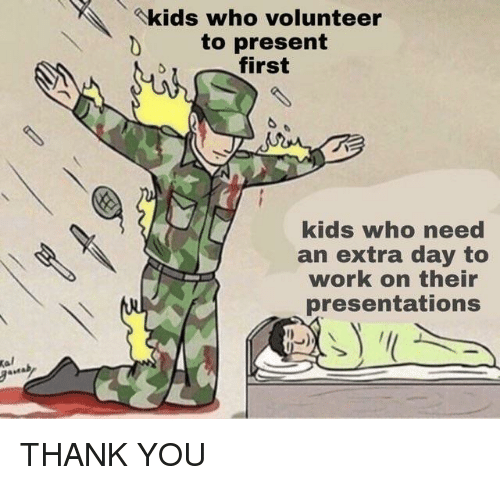 presentations: kids who volunteer  D to present  first  kids who need  an extra day to  work on their  presentations THANK YOU