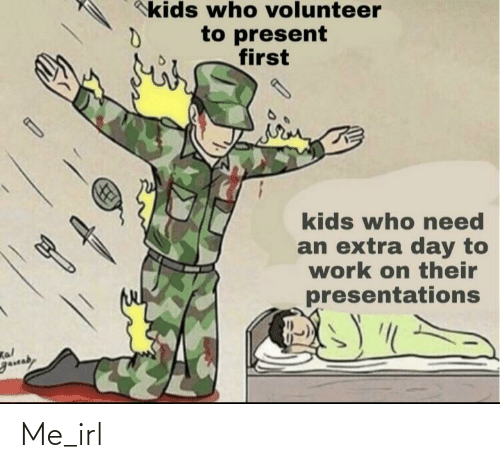 Work, Kids, and Irl: kids who volunteer  to present  first  kids who eed  an extra day to  work on their  presentations  Kal  gauaby Me_irl