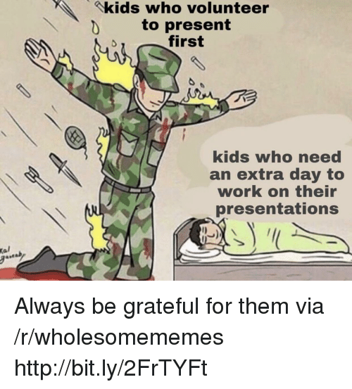 Work, Http, and Kids: kids who volunteer  to present  first  kids who need  an extra day to  work on their  presentations  Kal Always be grateful for them via /r/wholesomememes http://bit.ly/2FrTYFt