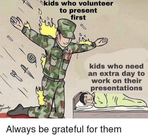 Work, Kids, and Who: kids who volunteer  to present  first  kids who need  an extra day to  work on their  presentations  Kal Always be grateful for them