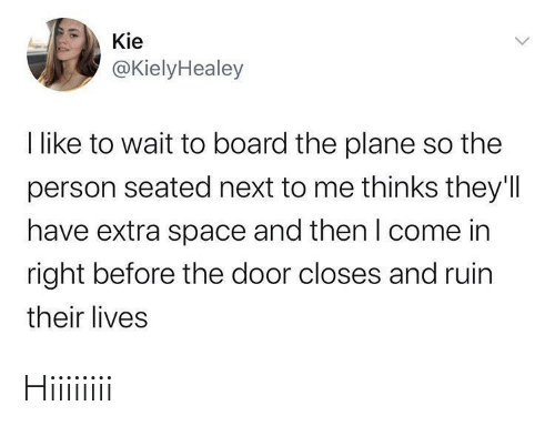 door: Kie  @KielyHealey  I like to wait to board the plane so the  person seated next to me thinks they'll  have extra space and then I come in  right before the door closes and ruin  their lives Hiiiiiiii